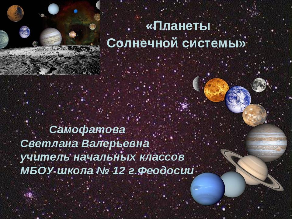 «Планеты Солнечной системы» Самофатова Светлана Валерьевна учитель начальных...
