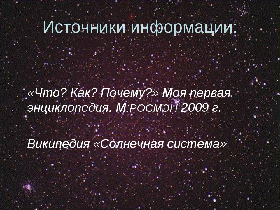 Источники информации: «Что? Как? Почему?» Моя первая энциклопедия. М:РОСМЭН 2...