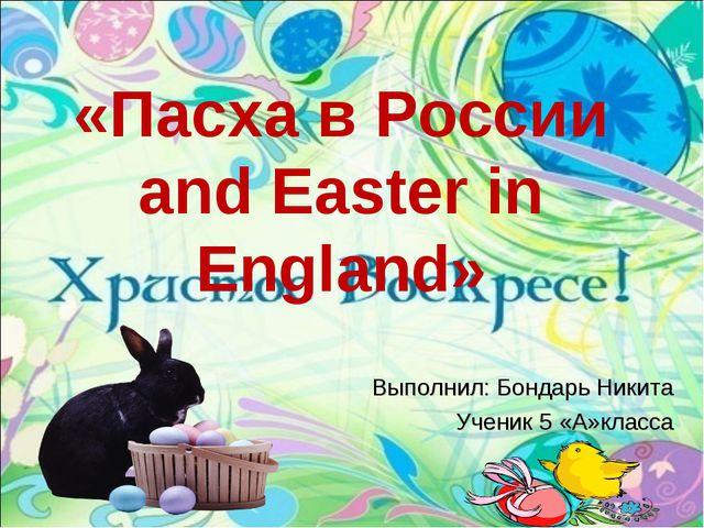 «Пасха в России and Easter in England» Выполнил: Бондарь Никита Ученик 5 «А»к...