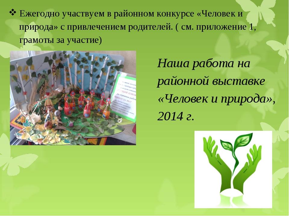Ежегодно участвуем в районном конкурсе «Человек и природа» с привлечением род...
