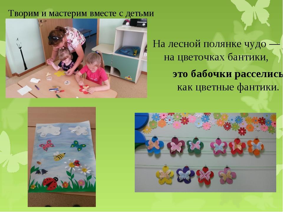 Творим и мастерим вместе с детьми На лесной полянке чудо—на цветочках бантик...