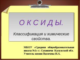 О К С И Д Ы. Классификация и химические свойства. МКОУ «Средняя общеобразова