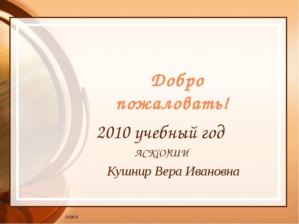 Добро пожаловать! 2010 учебный год АСК(О)ШИ Кушнир Вера Ивановна