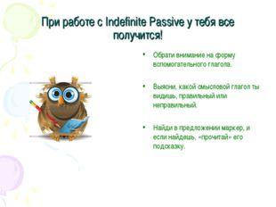 При работе с Indefinite Passive у тебя все получится! Обрати внимание на форм