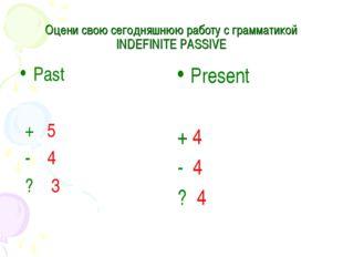Оцени свою cегодняшнюю работу с грамматикой INDEFINITE PASSIVE Past + 5 - 4 ?