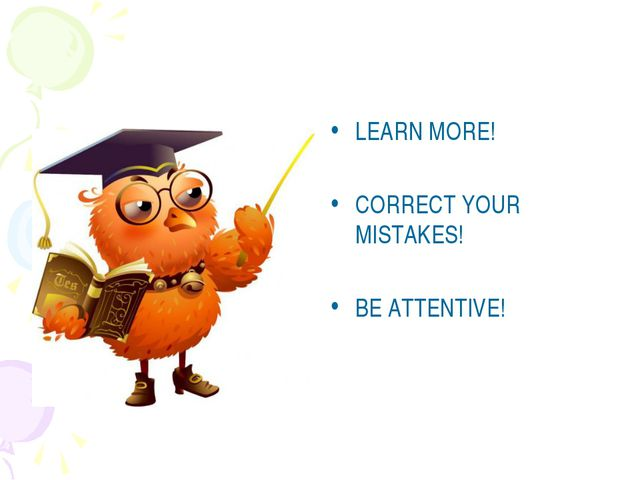 LEARN MORE! CORRECT YOUR MISTAKES! BE ATTENTIVE!