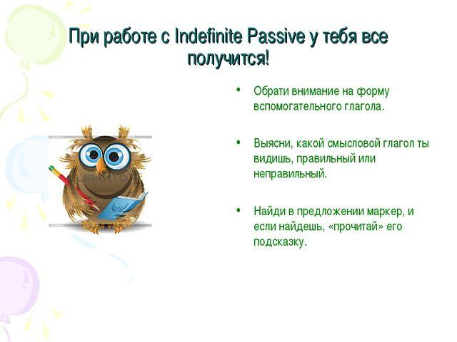 При работе с Indefinite Passive у тебя все получится! Обрати внимание на форм...