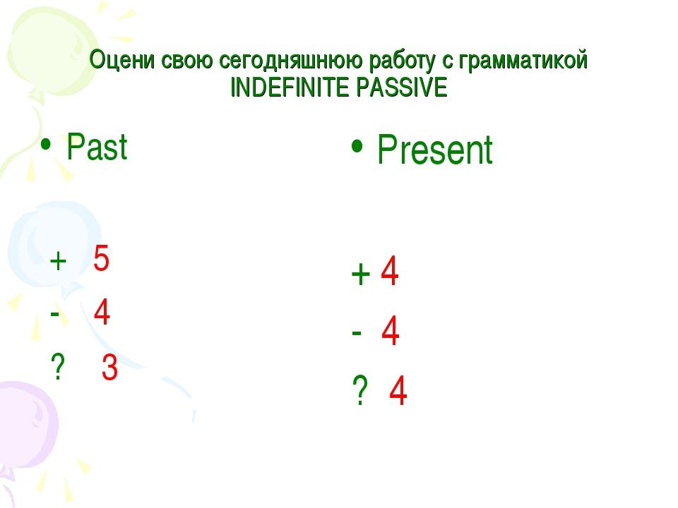 Оцени свою cегодняшнюю работу с грамматикой INDEFINITE PASSIVE Past + 5 - 4 ?...