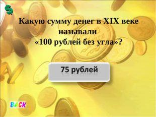 Какую сумму денег в XIX веке называли «100 рублей без угла»?