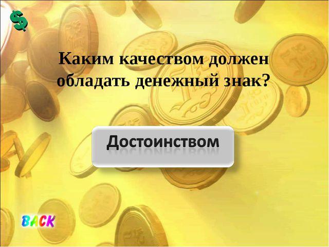 Каким качеством должен обладать денежный знак?