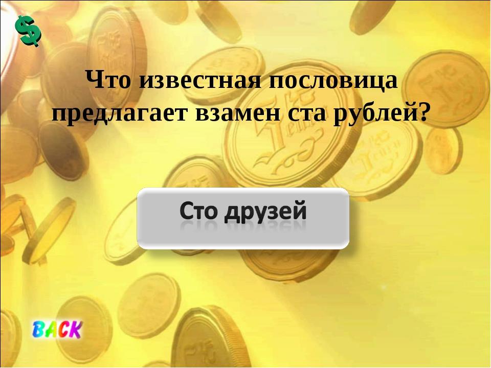 Что известная пословица предлагает взамен ста рублей?