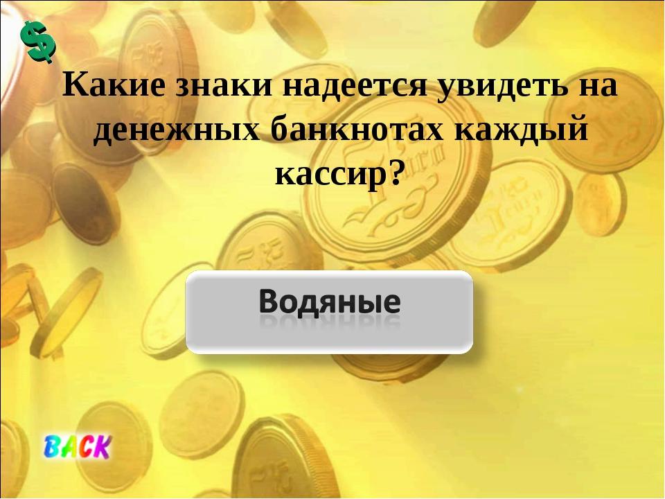 Какие знаки надеется увидеть на денежных банкнотах каждый кассир?