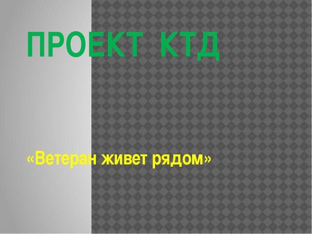 ПРОЕКТ КТД «Ветеран живет рядом»