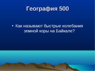 География 500 Как называют быстрые колебания земной коры на Байкале?