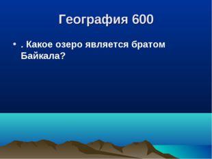 География 600 . Какое озеро является братом Байкала?