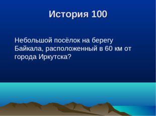 История 100 Небольшой посёлок на берегу Байкала, расположенный в 60 км от гор