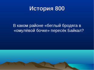 История 800 В каком районе «беглый бродяга в «омулёвой бочке» пересёк Байкал?