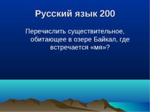 Русский язык 200 Перечислить существительное, обитающее в озере Байкал, где в
