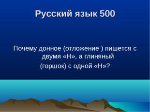 Русский язык 500 Почему донное (отложение ) пишется с двумя «Н», а глиняный (