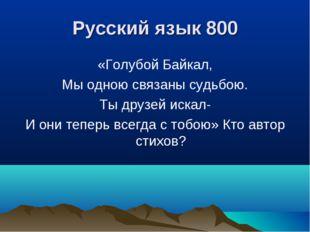Русский язык 800 «Голубой Байкал, Мы одною связаны судьбою. Ты друзей искал-