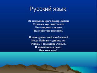 Русский язык От скальных круч Хамар-Дабана Сплетает гор своих венец Он – миро