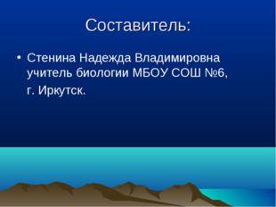 Составитель: Стенина Надежда Владимировна учитель биологии МБОУ СОШ №6, г. Ир