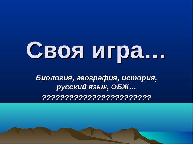 Своя игра… Биология, география, история, русский язык, ОБЖ… ?????????????????...