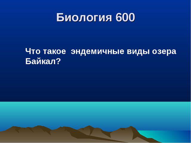 Биология 600 Что такое эндемичные виды озера Байкал?