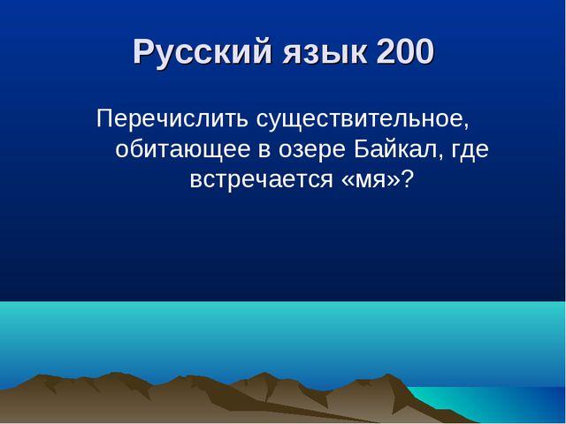 Русский язык 200 Перечислить существительное, обитающее в озере Байкал, где в...
