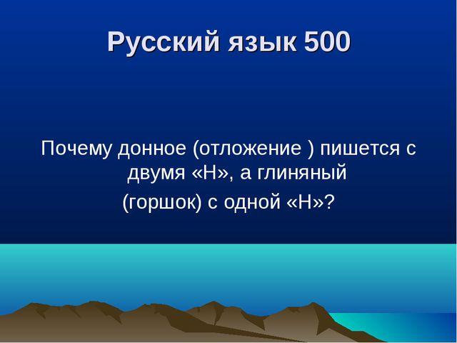 Русский язык 500 Почему донное (отложение ) пишется с двумя «Н», а глиняный (...