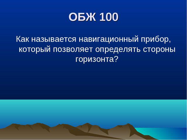 ОБЖ 100 Как называется навигационный прибор, который позволяет определять сто...