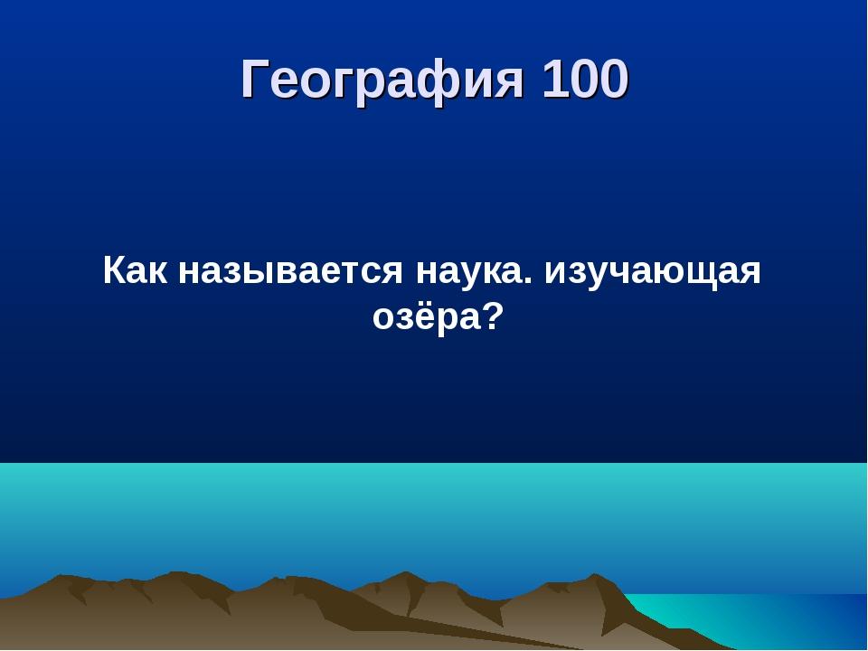 География 100 Как называется наука. изучающая озёра?