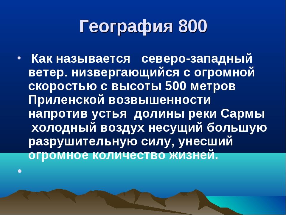 География 800 Как называется северо-западный ветер. низвергающийся с огромной...