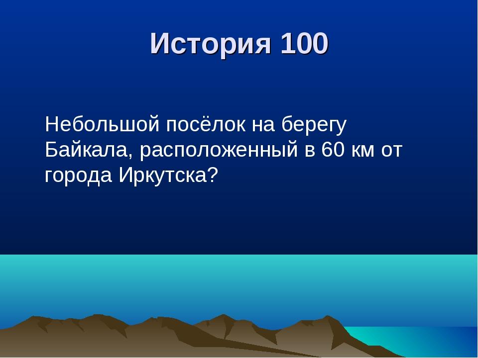 История 100 Небольшой посёлок на берегу Байкала, расположенный в 60 км от гор...