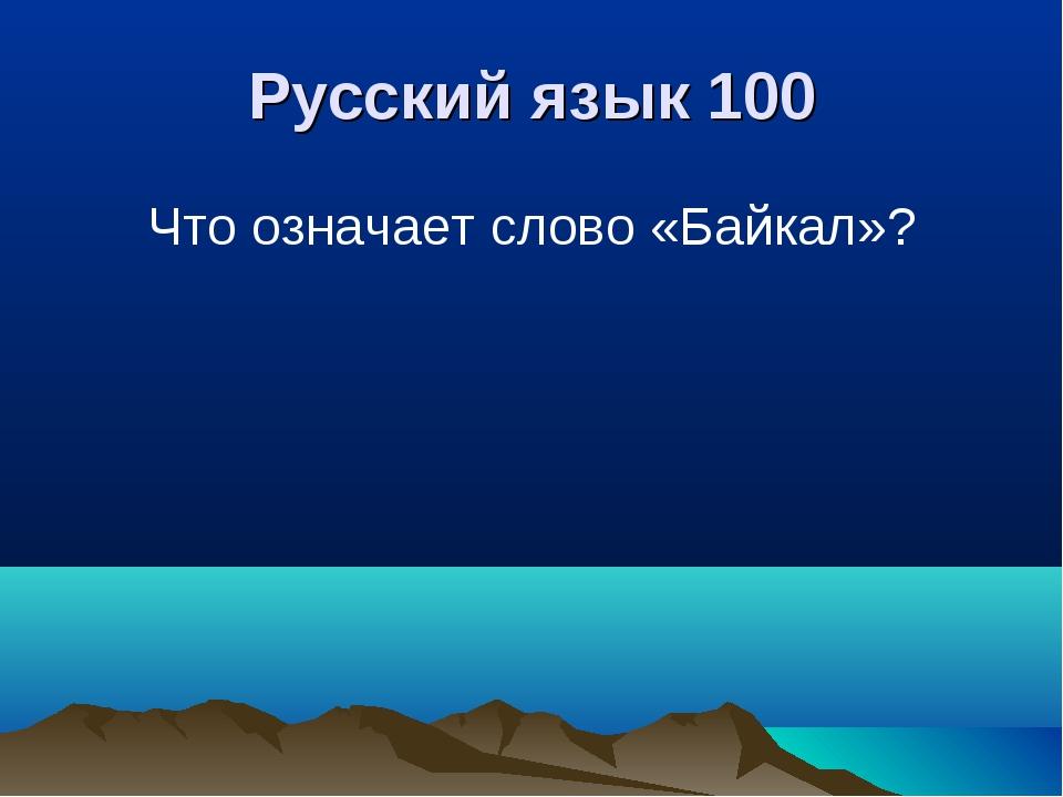 Русский язык 100 Что означает слово «Байкал»?