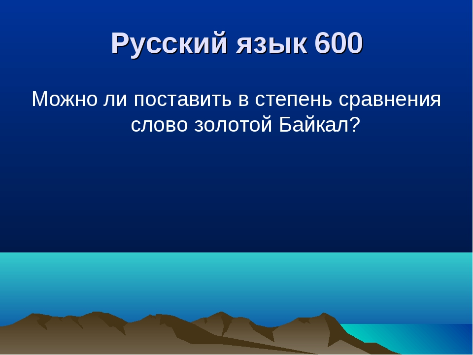 Русский язык 600 Можно ли поставить в степень сравнения слово золотой Байкал?