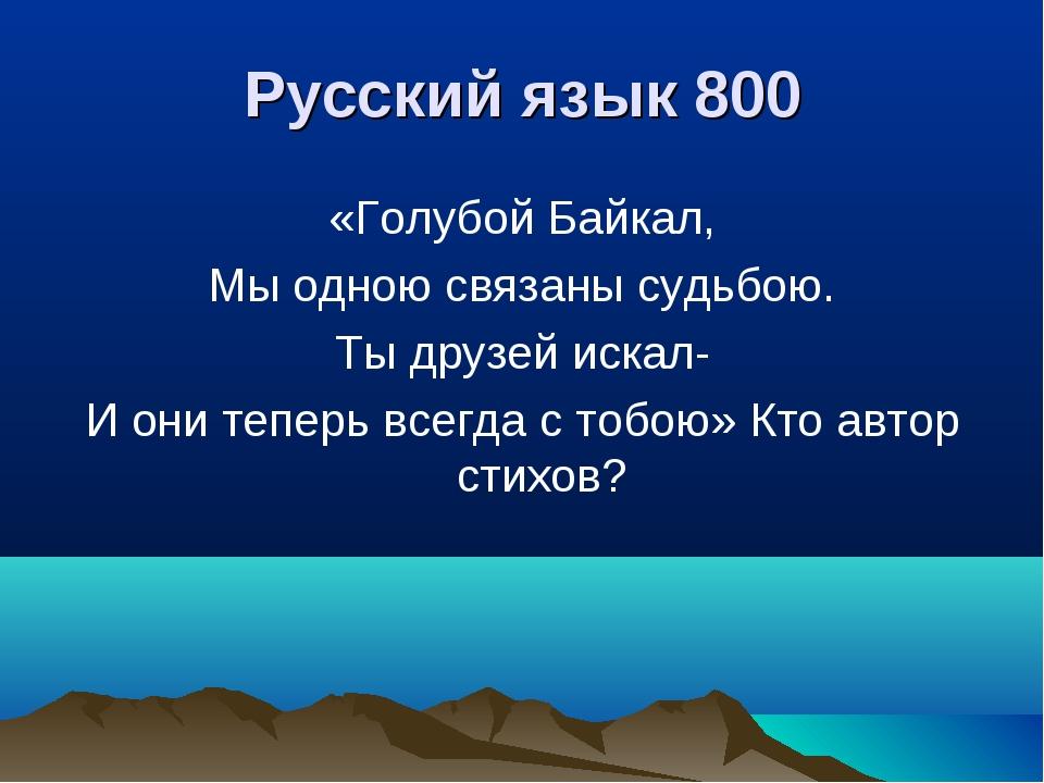 Русский язык 800 «Голубой Байкал, Мы одною связаны судьбою. Ты друзей искал-...