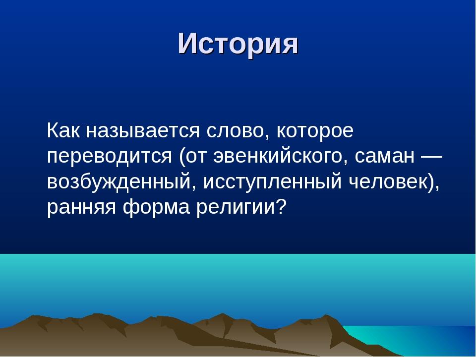 История Как называется слово, которое переводится (от эвенкийского, саман — в...