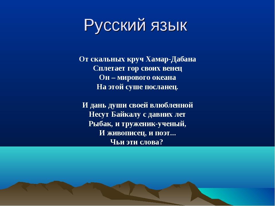 Русский язык От скальных круч Хамар-Дабана Сплетает гор своих венец Он – миро...
