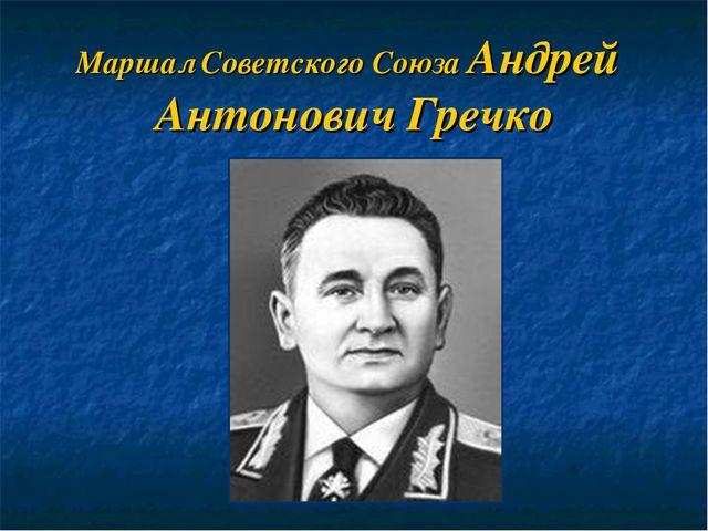 Маршал Советского Союза Андрей Антонович Гречко