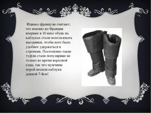 Однако французы считают, что именно во Франции впервые в 16 веке обувь на ка