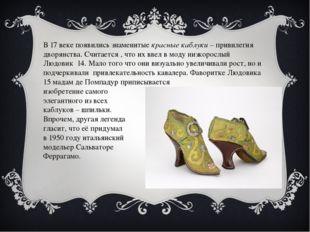 В 17 веке появились знаменитые красные каблуки – привилегия дворянства. Счита