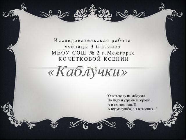 Исследовательская работа ученицы 3 б класса МБОУ СОШ № 2 г.Межгорье КОЧЕТКОВО...