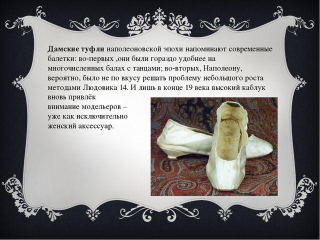 Дамские туфли наполеоновской эпохи напоминают современные балетки: во-первых...