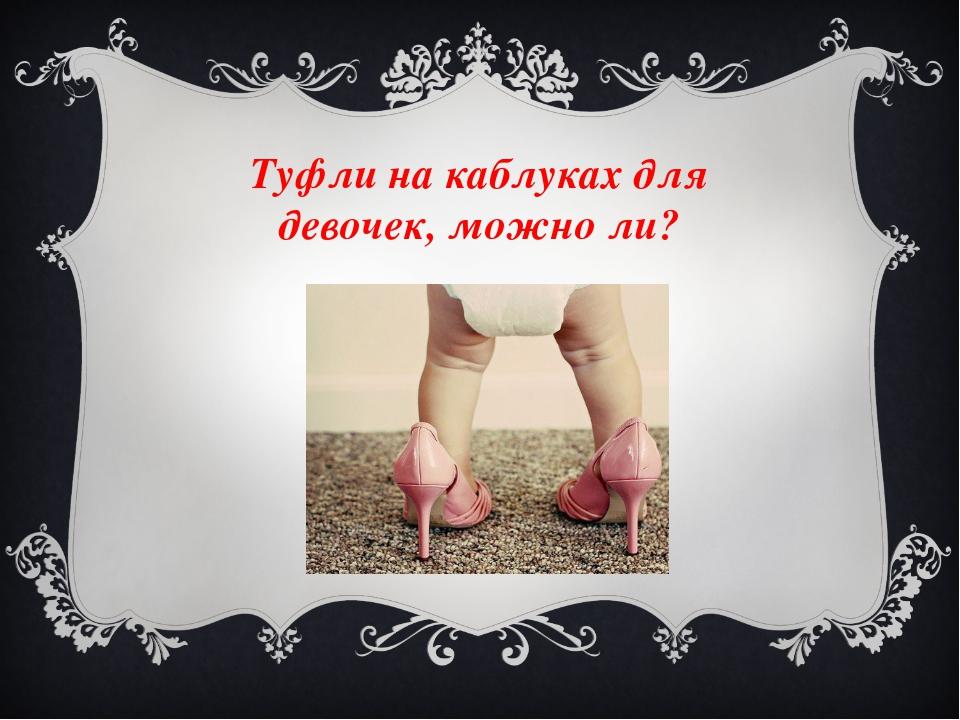Туфли на каблуках для девочек, можно ли?