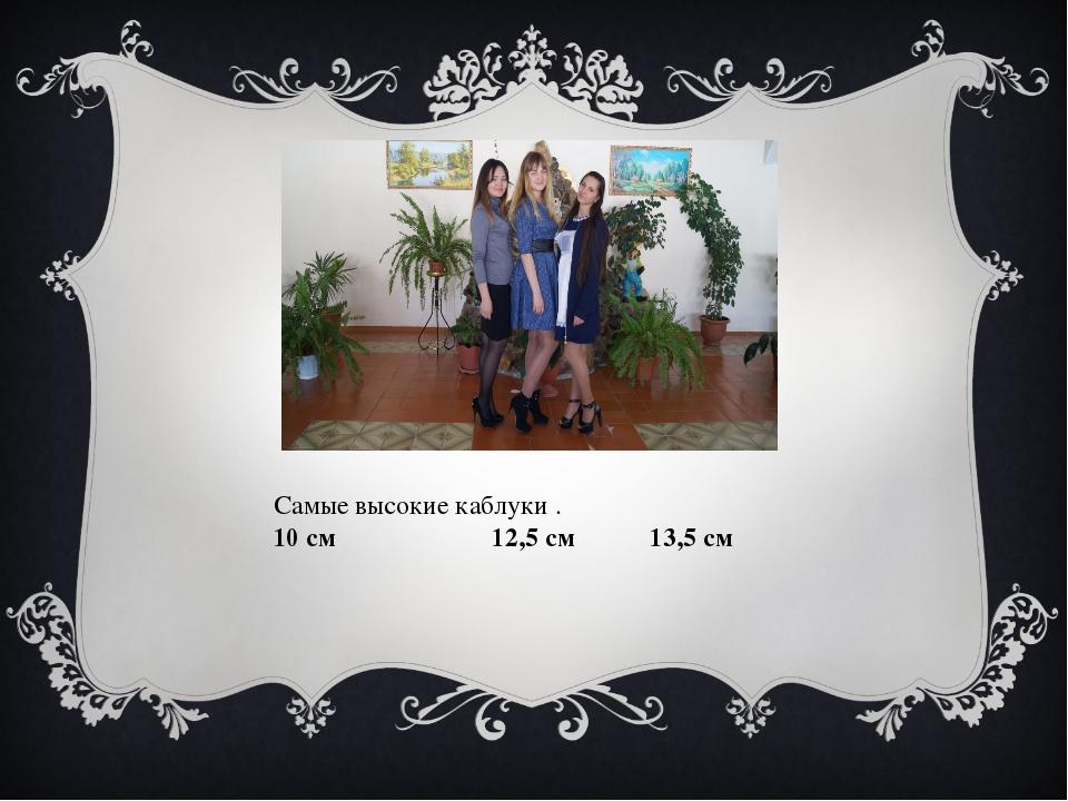 Самые высокие каблуки . 10 см 12,5 см 13,5 см