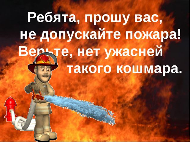 Ребята, прошу вас, не допускайте пожара! Верьте, нет ужасней такого кошмара.