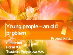 Young people – an old problem Prosochkina Ekaterina Form 8 A Teacher: Polyako