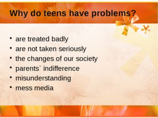 Why do teens have problems? are treated badly are not taken seriously the cha