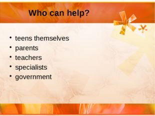 Who can help? teens themselves parents teachers specialists government